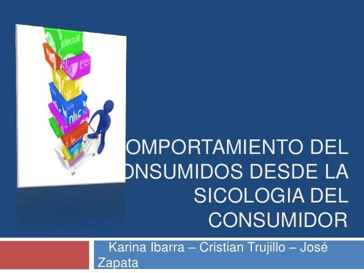 COMPORTAMIENTO DEL CONSUMIDOS DESDE LA SICOLOGIA DEL CONSUMIDOR<br />   Karina Ibarra – Cristian Trujillo – José Zapata<br />