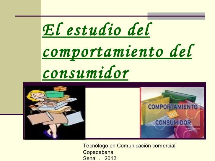El estudio delcomportamiento delconsumidor    Tecnólogo en Comunicación comercial    Copacabana    Sena . 2012