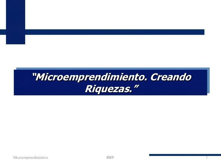 """""""Microemprendimiento. Creando                  Riquezas.""""Microemprendimientos   ISIV              1"""