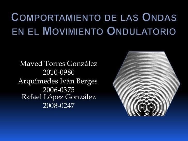 Comportamiento de las Ondas en el Movimiento Ondulatorio<br />Maved Torres González <br />2010-0980<br />Arquímedes Iván B...