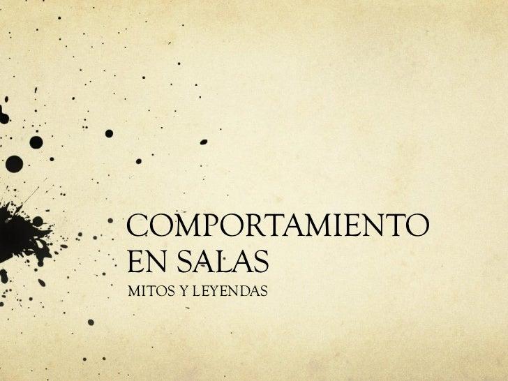 COMPORTAMIENTO EN SALAS MITOS Y LEYENDAS