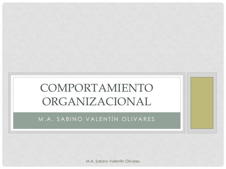 COMPORTAMIENTO ORGANIZACIONAL M.A. SABINO VALENTÍN OLIVARES                M.A. Sabino Valentín Olivares