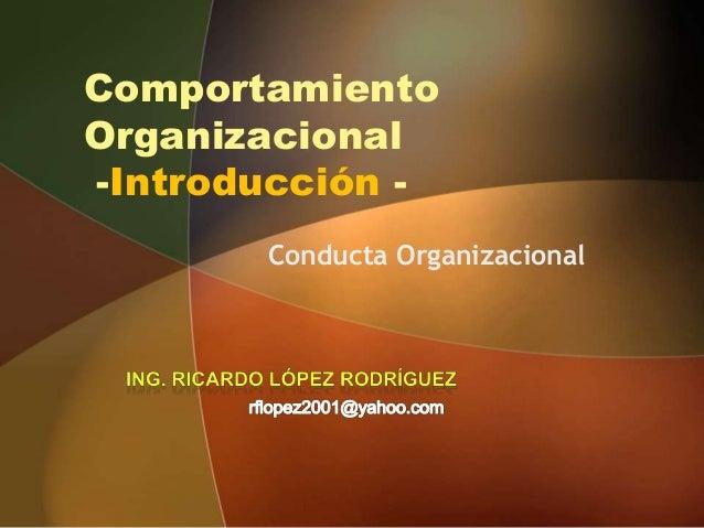 ComportamientoOrganizacional-Introducción -<br />Conducta Organizacional<br />Ing. Ricardo lópez rodríguez<br />rflopez200...