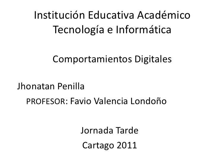 Institución Educativa AcadémicoTecnología e InformáticaComportamientos Digitales<br />Jhonatan Penilla<br /> PROFESOR: Fav...