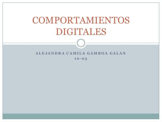 A L E J A N D R A C A M I L A G A M B O A G A L A N 1 0 - 0 3 COMPORTAMIENTOS DIGITALES