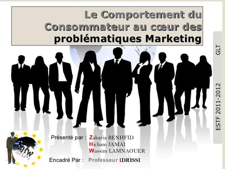Le Comportement du Consommateur au cœur des  problématiques Marketing Présenté par :  Z akaria BENHFID     H icham JAMAI  ...