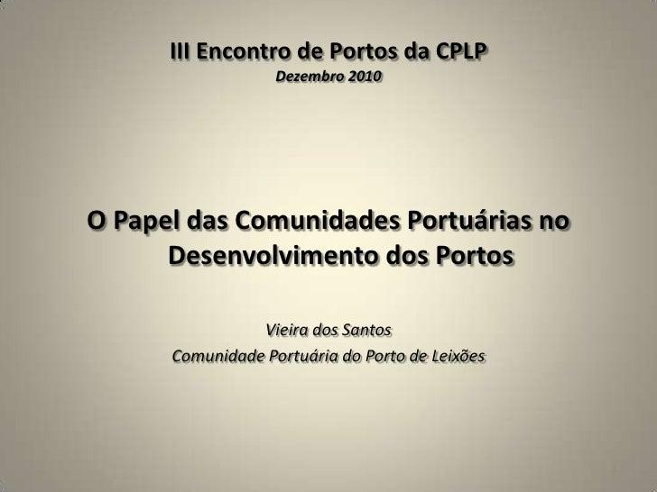 III Encontro de Portos da CPLPDezembro 2010<br />O Papel das Comunidades Portuárias no Desenvolvimento dos Portos<br />Vie...