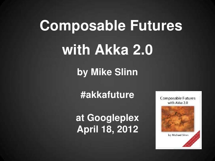 Composable Futures  with Akka 2.0    by Mike Slinn     #akkafuture    at Googleplex    April 18, 2012