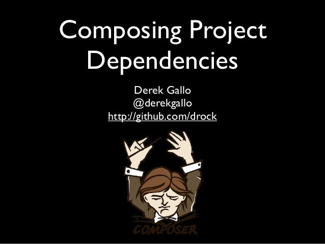 Composing Project  Dependencies          Derek Gallo          @derekgallo    http://github.com/drock