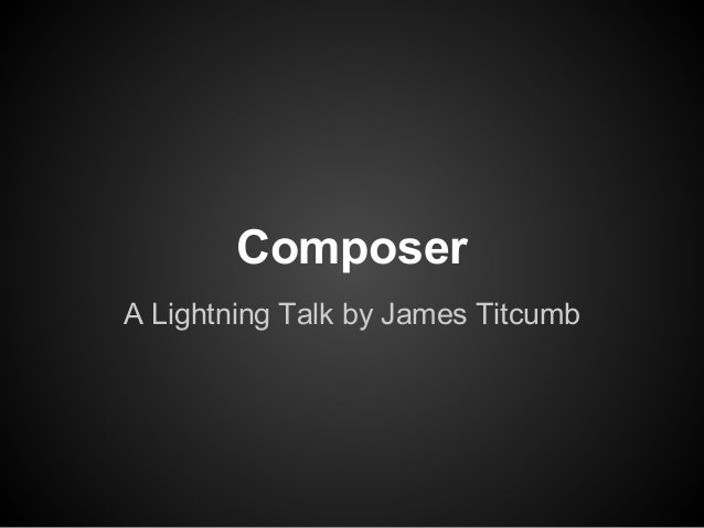 Composer A Lightning Talk by James Titcumb