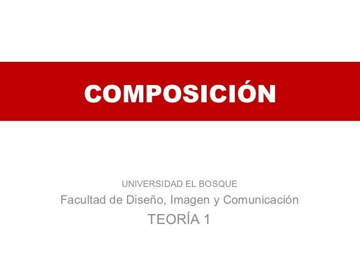 COMPOSICIÓN UNIVERSIDAD EL BOSQUE Facultad de Diseño, Imagen y Comunicación TEORÍA 1