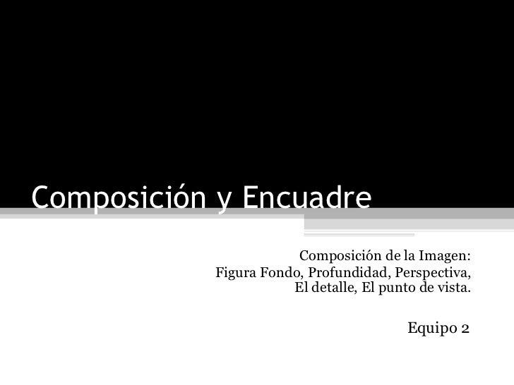 Composición y Encuadre Composición de la Imagen: Figura Fondo, Profundidad, Perspectiva, El detalle, El punto de vista. Eq...