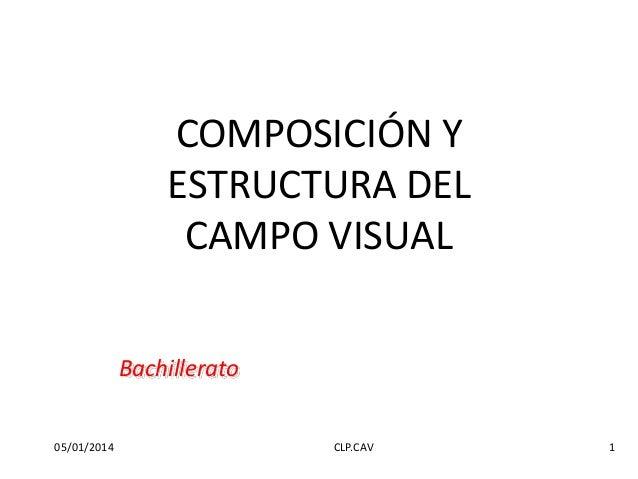 COMPOSICIÓN Y ESTRUCTURA DEL CAMPO VISUAL Bachillerato 05/01/2014  CLP.CAV  1