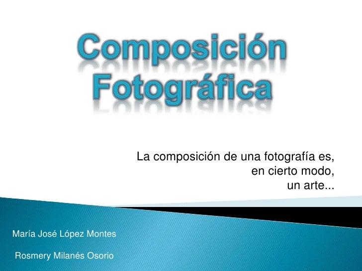 Composición Fotográfica<br />La composición de una fotografía es, <br />en cierto modo, <br />un arte... <br />María José ...
