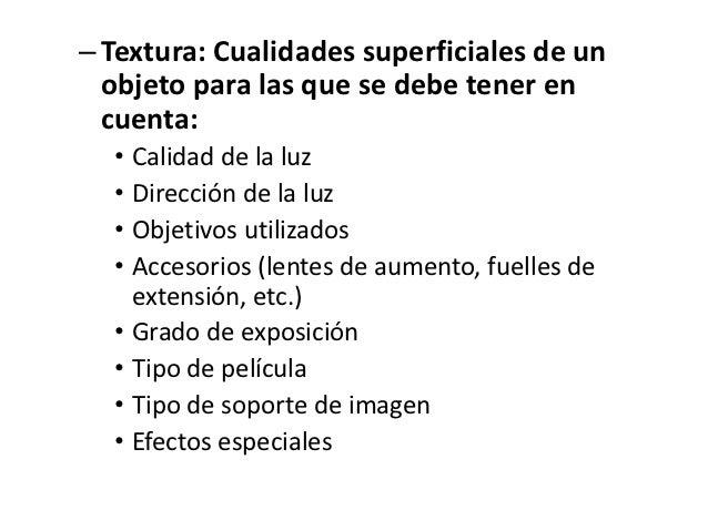– Textura: Cualidades superficiales de un  objeto para las que se debe tener en  cuenta:  • Calidad de la luz  • Dirección...