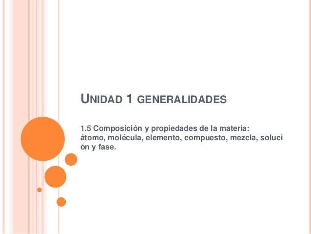 UNIDAD 1 GENERALIDADES 1.5 Composición y propiedades de la materia: átomo, molécula, elemento, compuesto, mezcla, soluci ó...