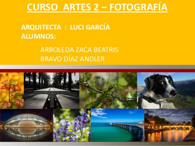 CURSO ARTES 2 – FOTOGRAFÍA ARQUITECTA : LUCI GARCÍA ALUMNOS: ARBOLEDA ZACA BEATRIS BRAVO DÍAZ ANDLER