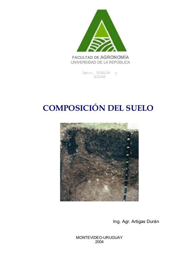 Dpto. SUELOS yAGUASFACULTAD DE AGRONOMÍAUNIVERSIDAD DE LA REPÚBLICACOMPOSICIÓN DEL SUELOIng. Agr. Artigas DuránMONTEVIDEO-...
