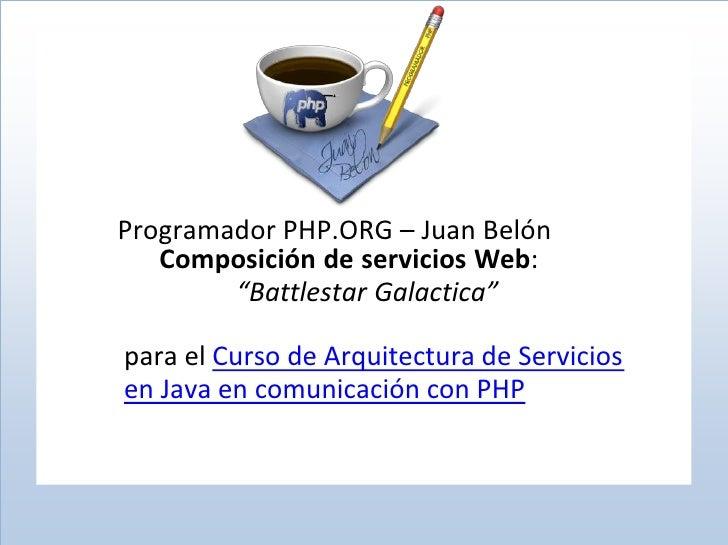 """Programador PHP.ORG – Juan Belón    Composición de servicios Web:         """"Battlestar Galactica""""  para el Curso de Arquite..."""
