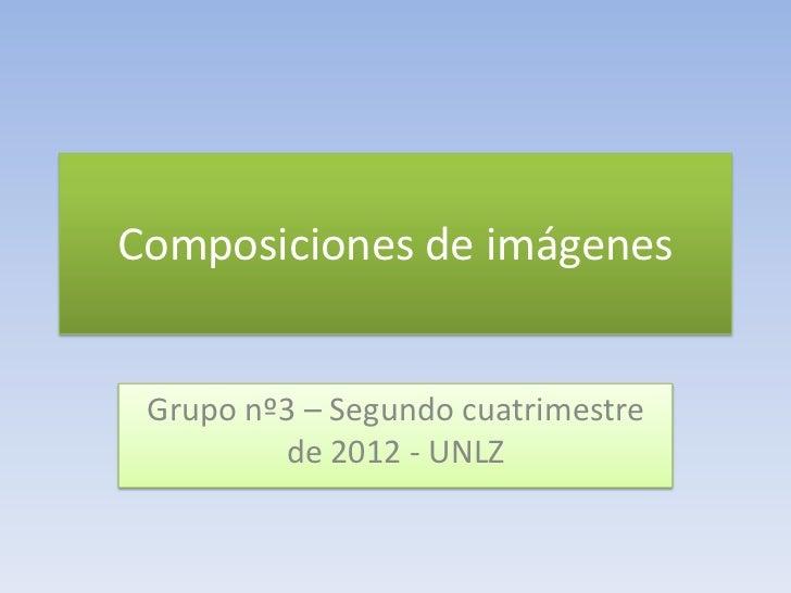 Composiciones de imágenes Grupo nº3 – Segundo cuatrimestre         de 2012 - UNLZ