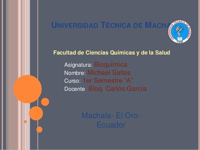 UNIVERSIDAD TÉCNICA DE MACHALA  Facultad de Ciencias Químicas y de la Salud Asignatura: Bioquímica Nombre: Michael Saltos ...