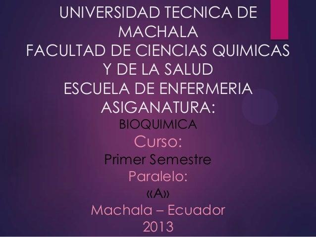 UNIVERSIDAD TECNICA DE MACHALA FACULTAD DE CIENCIAS QUIMICAS Y DE LA SALUD ESCUELA DE ENFERMERIA ASIGANATURA: BIOQUIMICA  ...