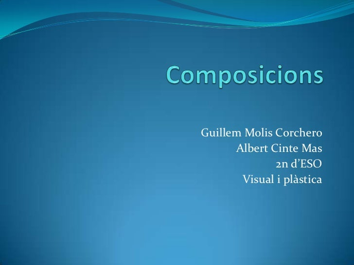 Composicions<br />Guillem Molis Corchero<br />Albert Cinte Mas<br />2n d'ESO <br />Visual i plàstica<br />