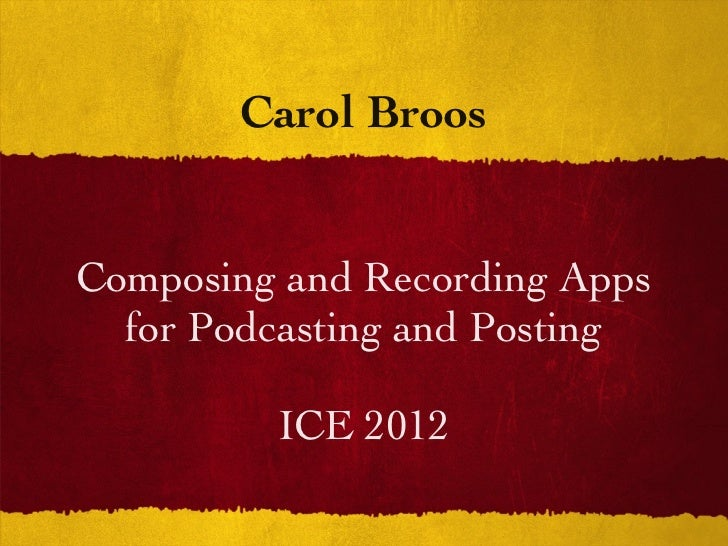 Carol BroosComposing and Recording Apps  for Podcasting and Posting         ICE 2012