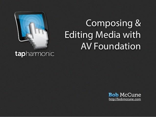 Composing &Editing Media with    AV Foundation          http://bobmccune.com
