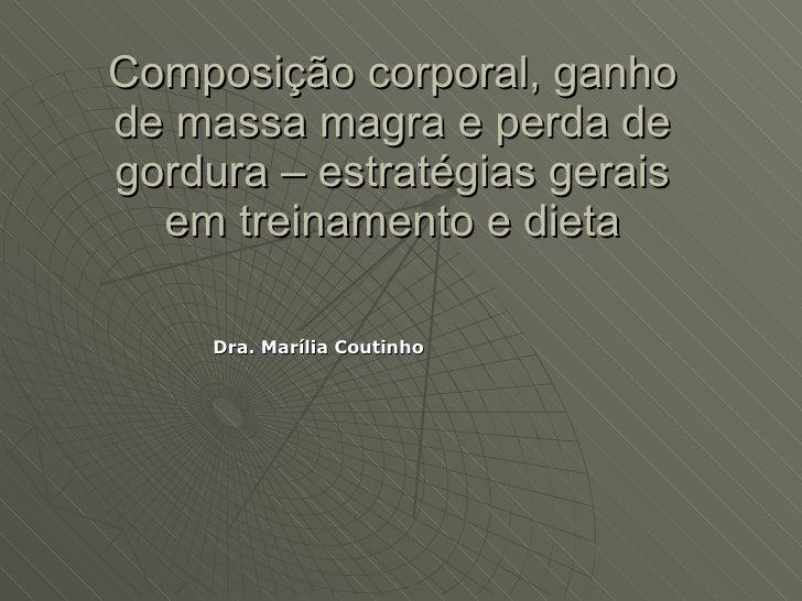 Composição corporal, ganho de massa magra e perda de gordura – estratégias gerais em treinamento e dieta <ul><li>Dra. Marí...