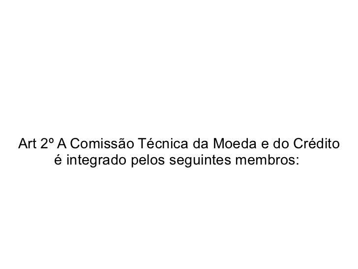 Art 2º A Comissão Técnica da Moeda e do Crédito é integrado pelos seguintes membros: