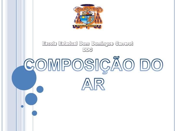 EscolaEstadual  Dom  DomingosCarrerot<br />DDC<br />COMPOSIÇÃO DO AR<br />