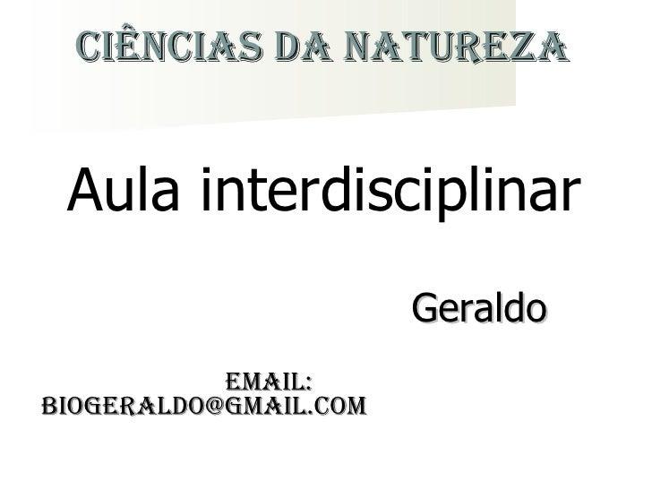 Ciências da Natureza <ul><li>Geraldo  </li></ul><ul><li>Email: Biogeraldo@gmail.com </li></ul>Aula interdisciplinar