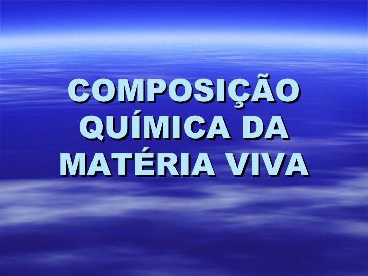 COMPOSIÇÃO QUÍMICA DA MATÉRIA VIVA