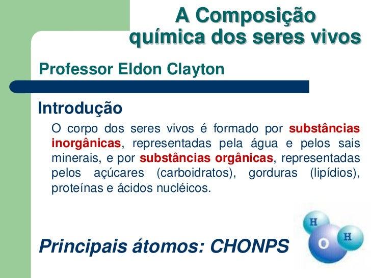A Composição              química dos seres vivosProfessor Eldon ClaytonIntrodução O corpo dos seres vivos é formado por s...
