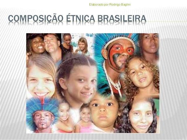 COMPOSIÇÃO ÉTNICA BRASILEIRA Elaborado por Rodrigo Baglini