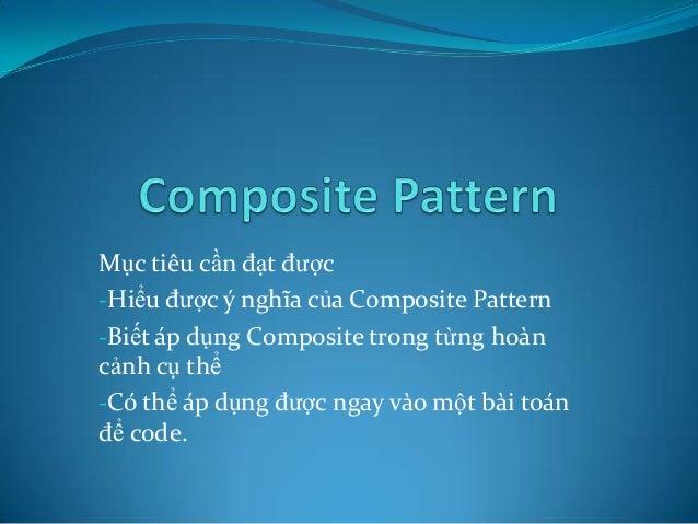 Mục tiêu cần đạt được -Hiểu được ý nghĩa của Composite Pattern -Biết áp dụng Composite trong từng hoàn cảnh cụ thể -Có thể...