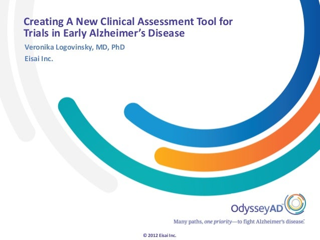 Creating A New Clinical Assessment Tool forTrials in Early Alzheimer's DiseaseVeronika Logovinsky, MD, PhDEisai Inc.      ...