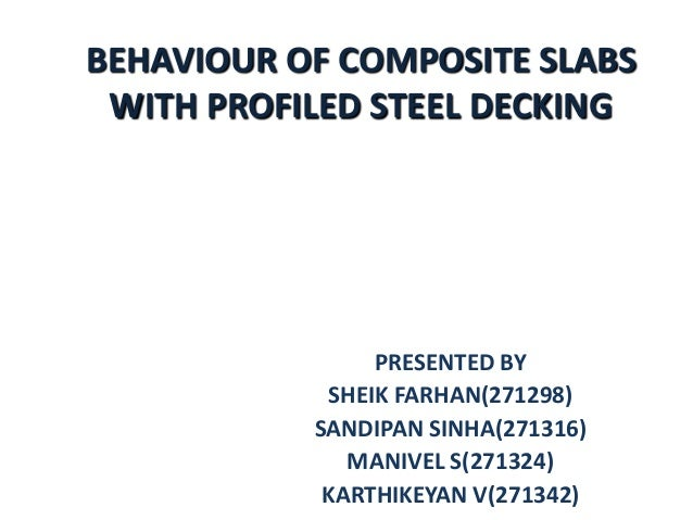 BEHAVIOUR OF COMPOSITE SLABS WITH PROFILED STEEL DECKING  PRESENTED BY SHEIK FARHAN(271298) SANDIPAN SINHA(271316) MANIVEL...