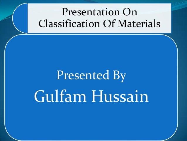 Presentation OnClassification Of MaterialsPresented ByGulfam Hussain