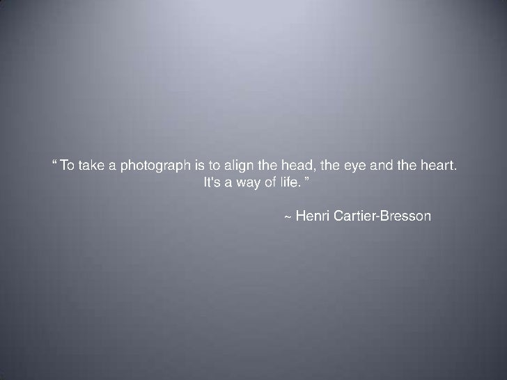 """ To take a photograph is to align the head, the eye and the heart. <br />It's a way of life. ""<br />				~ Henri Cartier-B..."