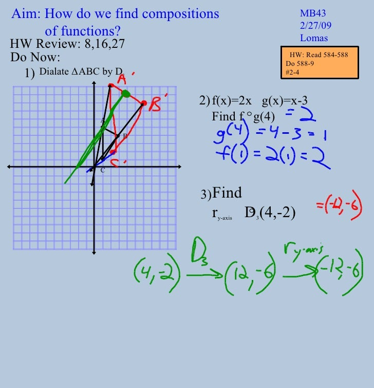 Aim: How do we find compositions  of functions? MB43 2/27/09 Lomas Do Now: Dialate  Δ ABC by D 2 f(x)=2x  g(x)=x-3 Find f ...