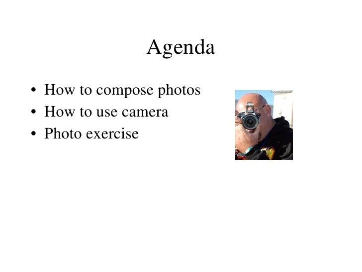 Agenda <ul><li>How to compose photos </li></ul><ul><li>How to use camera </li></ul><ul><li>Photo exercise </li></ul>
