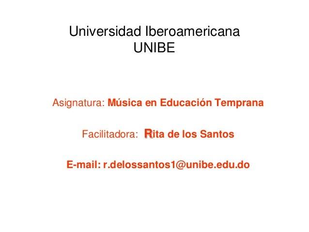 Universidad Iberoamericana UNIBE Asignatura: Música en Educación Temprana Facilitadora: Rita de los Santos E-mail: r.delos...