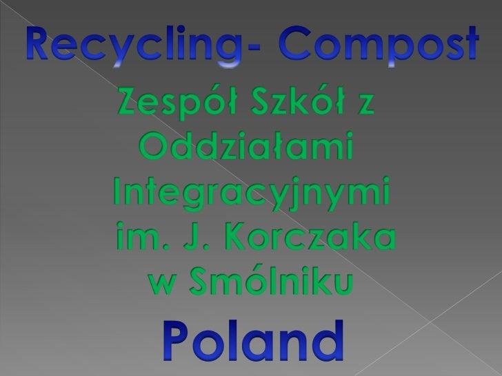 Recycling- Compost<br />Zespół Szkół z <br />Oddziałami <br />Integracyjnymi<br /> im. J. Korczaka<br />w Smólniku<br />Po...