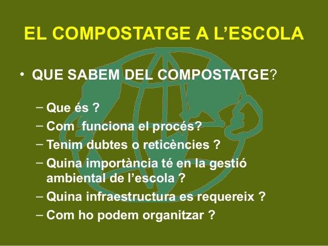 EL COMPOSTATGE A L'ESCOLA  • QUE SABEM DEL COMPOSTATGE?  – Que és ?  – Com funciona el procés?  – Tenim dubtes o reticènci...