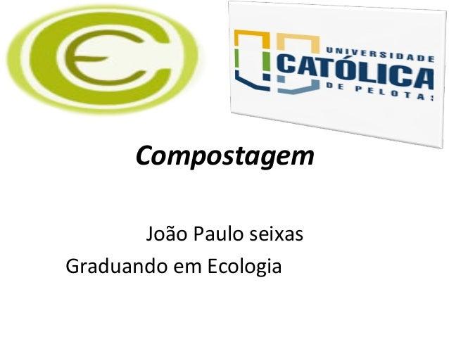 Compostagem João Paulo seixas Graduando em Ecologia