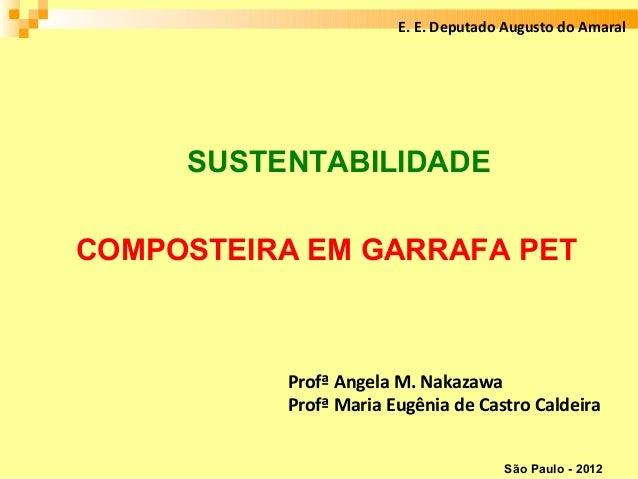 E. E. Deputado Augusto do Amaral     SUSTENTABILIDADECOMPOSTEIRA EM GARRAFA PET          Profª Angela M. Nakazawa         ...