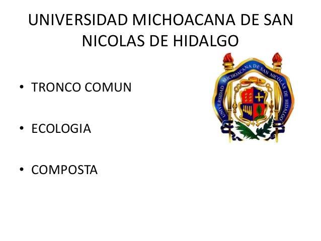 UNIVERSIDAD MICHOACANA DE SAN       NICOLAS DE HIDALGO• TRONCO COMUN• ECOLOGIA• COMPOSTA