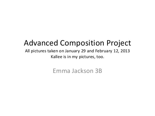 Advanced Composition ProjectAll pictures taken on January 29 and February 12, 2013               Kallee is in my pictures,...